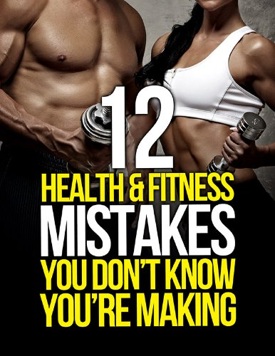 12 Health and Fitness Mistakes You Don't Know You're Making (The Build Healthy Muscle Series)