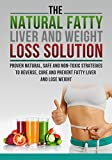 The Fatty Liver and Weight Loss Solution, Proven Natural, Safe and Non-Toxic Strategies to Reverse, Cure and Prevent Fatty Liver.(Fatty Liver Cure, Fatty ... Fatty Liver Disease, Fatty liver cure)