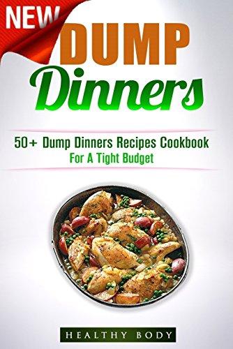 Dump Dinners: 50+ Dump Dinners Recipes Cookbook For A Tight Budget (Crockpot, Quick Meals, Dump Dinners, Cookbook, Meals For One, Recipes,) by Healthy Body