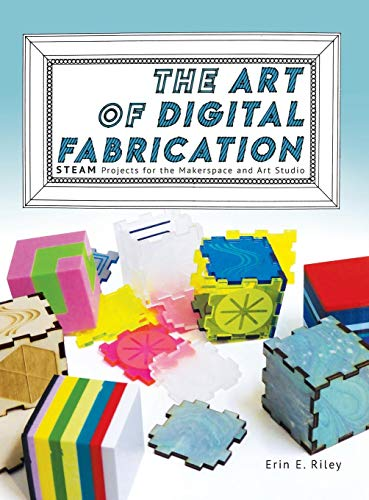 The Art of Digital Fabrication STEAM Projects for the Makerspace and Art Studio [Riley, Erin E.] (Tapa Dura)