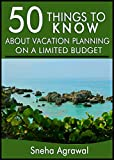 50 Things to Know About Vacation Planning on a Limited Budget: Great Vacation Ideas for When You Have Little to Spend on Vacation