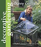 Decorative Gardening with Bunny Guinness: Exciting and Fun Projects to Transform Your Garden