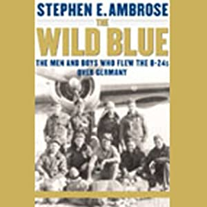 The Wild Blue: The Men and Boys Who Flew the B-24s Over Germany | [Stephen E. Ambrose]