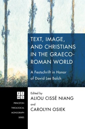 Text, Image, and Christians in the Graeco-Roman World: A Festschrift in Honor of David Lee Balch (Princeton Theological