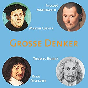 Grosse Denker: Machiavelli, Luther, Hobbes, Descartes Hörbuch