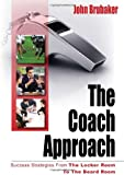 The Coach Approach: Success Strategies From The Locker Room To The Board Room