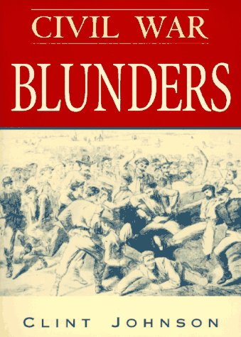 Civil War Blunders  Amusing Incidents of the War, Clint Johnson