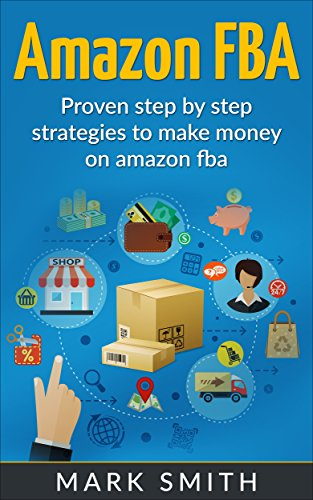 Amazon FBA: Beginners Guide - Proven Step By Step Strategies to Make Money On Amazon FBA (FREE Bonus Included) (FBA, Private Label, Passive Income, FBA Amazon)