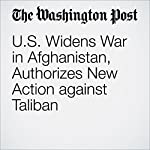 US Widens War in Afghanistan, Authorizes New Action against Taliban | Thomas Gibbons-Neff,Missy Ryan