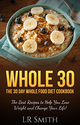 Whole 30: The 30 Day Whole Food Diet Cookbook The Best Recipes to Help You Lose Weight and Change Your Life! (Whole 30 Cookbook, Whole 30 Diet, It Starts With Food, Whole Foods) by LR Smith