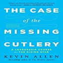 The Case of the Missing Cutlery: A Leadership Course for the Rising Star Audiobook by Kevin Allen Narrated by Kevin Allen