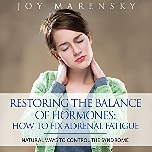 Restoring the Balance of Hormones: How to Fix Adrenal Fatigue: Natural Ways to Control the Syndrome | [Joy Marensky]