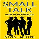 Small Talk: Master the Art of Small Talk | David J. Mullen