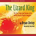 The Lizard King: The True Crimes and Passions of the World's Greatest Reptile Smugglers | Bryan Christy