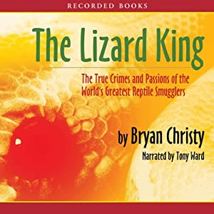 The Lizard King: The True Crimes and Passions of the World's Greatest Reptile Smugglers | [Bryan Christy]