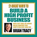 21 Great Ways to Build a High-Profit Business  by Brian Tracy Narrated by Brian Tracy