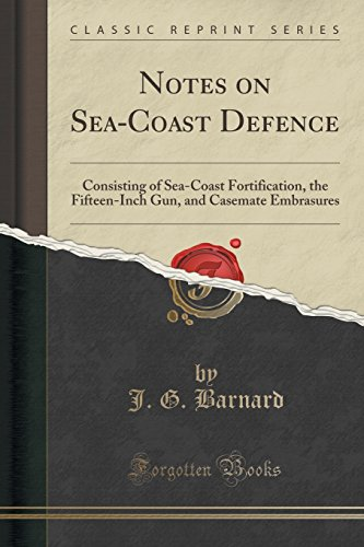 Notes on Sea-Coast Defence: Consisting of Sea-Coast Fortification, the Fifteen-Inch Gun, and Casemate Embrasures (Classic Reprint)