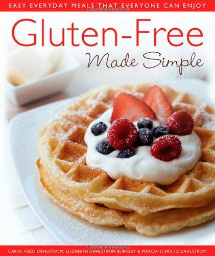 Gluten-Free Made Simple: Easy Everyday Meals That Everyone Can Enjoy by Carol Field Dahlstrom, Elizabeth Dahlstrom Burnley, Marcia Schultz Dahlstrom