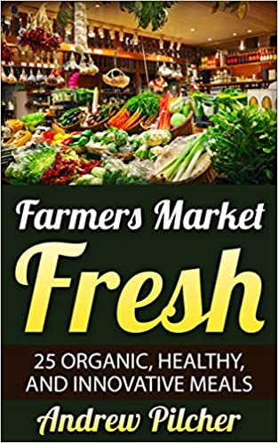 Farmers Market Fresh: 25 Organic, Healthy, and Innovative Meals
