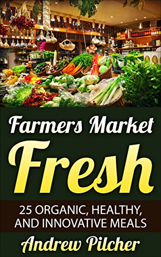 Farmers Market Fresh: 25 Organic, Healthy, and Innovative Meals by Andrew Pilcher
