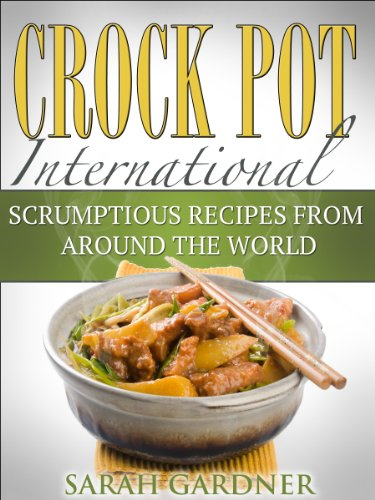 Crock Pot International: Scrumptious Slow Cooker Recipes from Around the World (International Cooking Book 1) by Sarah Gardner