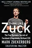 Think Like Zuck: The Five Business Secrets of Facebook's Improbably Brilliant CEO Mark Zuckerberg [Hardcover] [2012] (Author) Ekaterina Walter