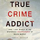 True Crime Addict: How I Lost Myself in the Mysterious Disappearance of Maura Murray Hörbuch von James Renner Gesprochen von: James Renner