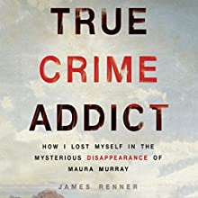 True Crime Addict: How I Lost Myself in the Mysterious Disappearance of Maura Murray Audiobook by James Renner Narrated by James Renner