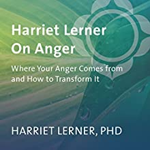 Harriet Lerner on Anger: Where Your Anger Comes from and How to Transform It  by Harriet Lerner Narrated by Harriet Lerner