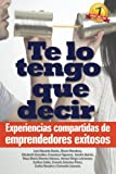 img - for Te lo tengo que decir: Experiencias compartidas de emprendedores exitosos (Spanish Edition) book / textbook / text book