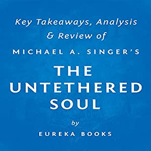 The Untethered Soul: The Journey Beyond Yourself by Michael A. Singer: Key Takeaways, Analysis & Review