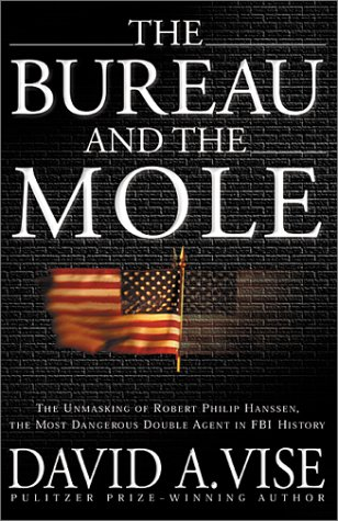 The Bureau and the Mole: The Unmasking of Robert Philip Hanssen, the Most Dangerous Double Agent in FBI History, DAVID A. VISE