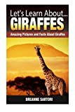 Giraffes: Amazing Pictures and Facts About Giraffes (Let s Learn About )