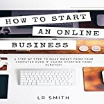 How to Start an Online Business: A Step by Step to Make Money from Your Computer Even If You're Starting from Scratch! | LR Smith
