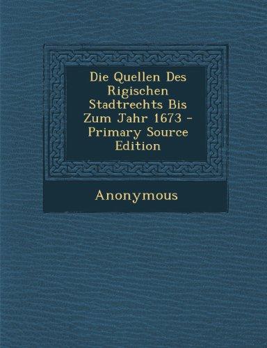 Die Quellen Des Rigischen Stadtrechts Bis Zum Jahr 1673 - Primary Source Edition