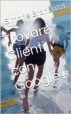 Trovare Clienti con Google+ (Web marketing per imprenditori e professionisti Vol. 11)