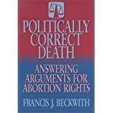 Politically Correct Death: Answering the Arguments for Abortion Rights ~ Francis Beckwith