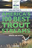 Trout Unlimiteds Guide to Americas 100 Best Trout Streams, Updated and Revised
