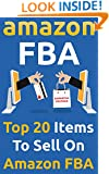 Amazon FBA: Top 20 Items To Sell On Amazon FBA: (Amazon fba books, amazon fba business, amazon fba selling) (amazon fba secrets, amazon fba seller, amazon fba private label,)