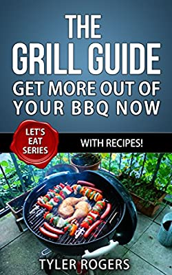 Grilling: The Grill Guide - Get More Out Of Your BBQ Now - With Recipes!: BBQ, Grilling, Smoker cookbook and recipes! (Let's Eat Series 1)