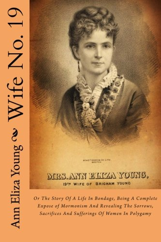 Wife No. 19: Or The Story Of A Life In Bondage, Being A Complete Expose of Mormonism And Revealing The Sorrows, Sacrific