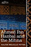 Ahmed Ibn Hanbal and the Mihna: a Biography of the Imam including an Account of the Mohammedan Inquisition called the Mihna, 218-234 A.H. by Walter Melville Patton