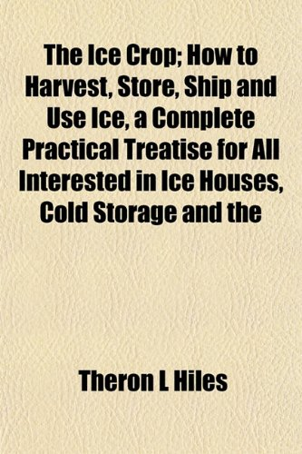 The Ice Crop; How to Harvest, Store, Ship and Use Ice, a Complete Practical Treatise for All Interested in Ice Houses, Cold Storage and the