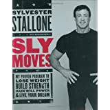 Sly Moves: My Proven Program to Lose Weight, Build Strength, Gain Will Power, and Live your Dreamby Sylvester Stallone