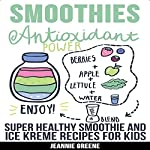 Smoothies: Antioxidant Power Super Healthy Smoothie & Ice Kreme Recipes for Kids | Jeannie Greene