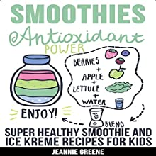 Smoothies: Antioxidant Power Super Healthy Smoothie & Ice Kreme Recipes for Kids Audiobook by Jeannie Greene Narrated by Sam Slydell