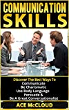 Communication Skills: Discover The Best Ways To Communicate, Be Charismatic, Use Body Language, Persuade & Be A Great Conversationalist (Communication ... Persuasion, Body Language, Social Skills)