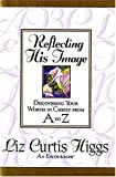 Reflecting His Image:  Discovering Your Worth in Christ From A to Z (0840763352) by Higgs, Liz Curtis