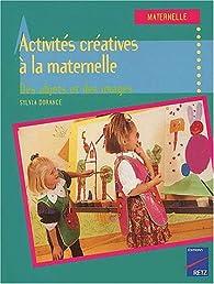Activit�s cr�atives � la maternelle. Des objets et des images par Sylvia Dorance