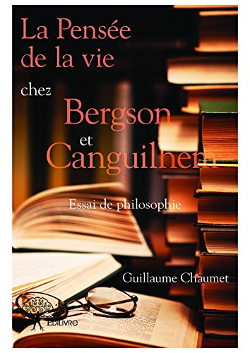 la-pensee-de-la-vie-chez-bergson-et-canguilhem-essai-de-philosophie-collection-classique